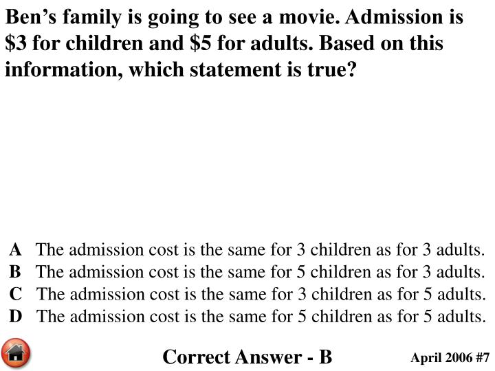 Ben's family is going to see a movie. Admission is $3 for children and $5 for adults. Based on this information, which statement is true?