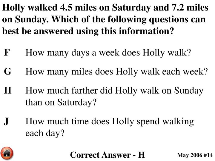 Holly walked 4.5 miles on Saturday and 7.2 miles on Sunday. Which of the following questions can best be answered using this information?