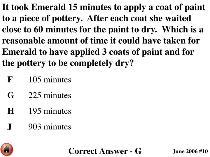 It took Emerald 15 minutes to apply a coat of paint to a piece of pottery.  After each coat she waited close to 60 minutes for the paint to dry.  Which is a reasonable amount of time it could have taken for Emerald to have applied 3 coats of paint and for the pottery to be completely dry?
