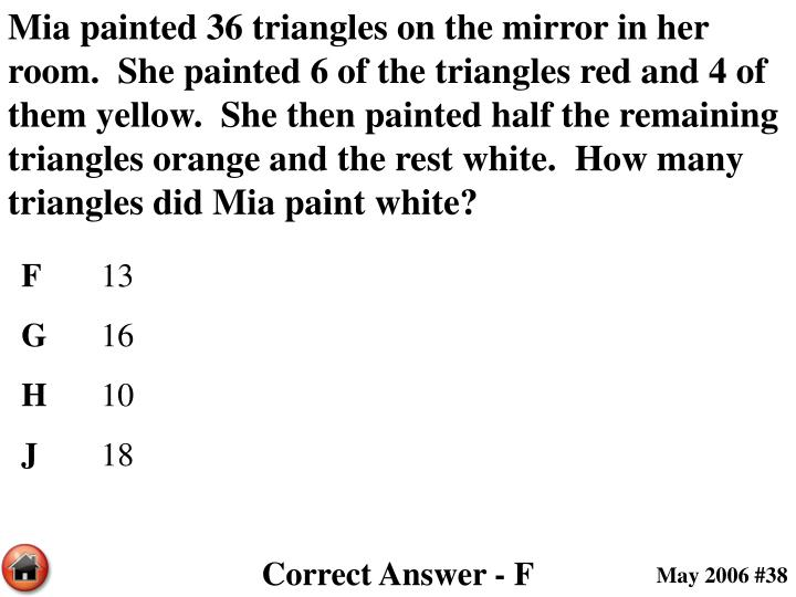 Mia painted 36 triangles on the mirror in her room.  She painted 6 of the triangles red and 4 of them yellow.  She then painted half the remaining triangles orange and the rest white.  How many triangles did Mia paint white?
