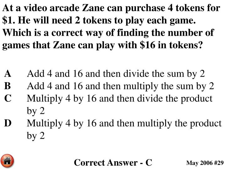 At a video arcade Zane can purchase 4 tokens for $1. He will need 2 tokens to play each game. Which is a correct way of finding the number of games that Zane can play with $16 in tokens?