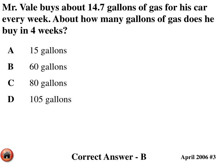 Mr. Vale buys about 14.7 gallons of gas for his car every week. About how many gallons of gas does he buy in 4 weeks?