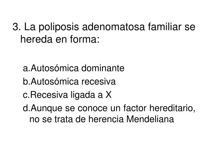 3. La poliposis adenomatosa familiar se hereda en forma: