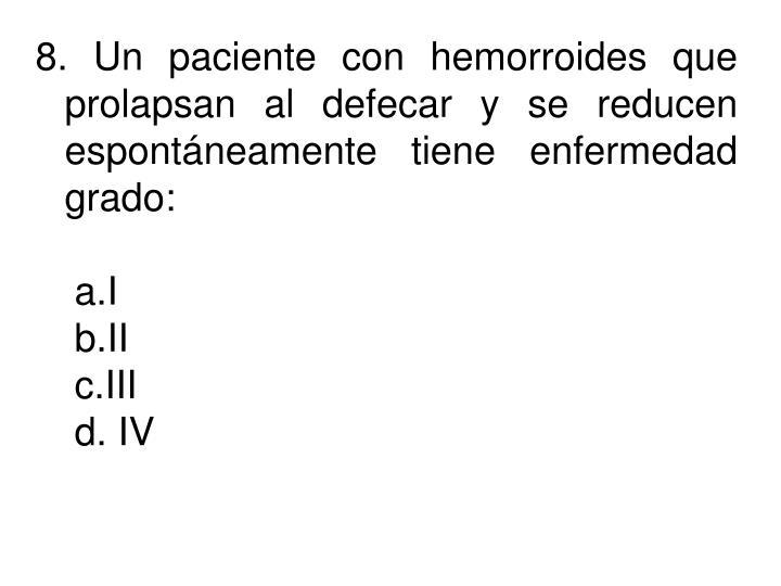 8. Un paciente con hemorroides que prolapsan al defecar y se reducen espontáneamente tiene enfermedad grado: