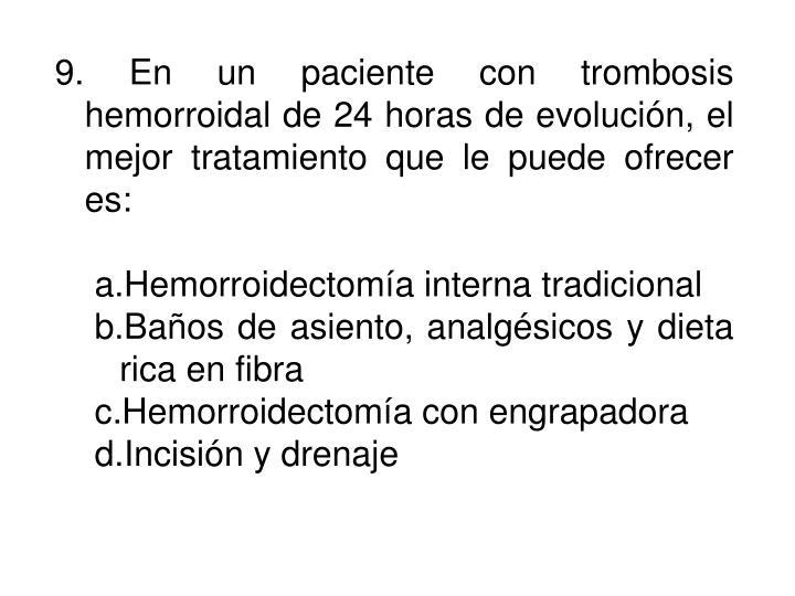 9. En un paciente con trombosis hemorroidal de 24 horas de evolución, el mejor tratamiento que le puede ofrecer es: