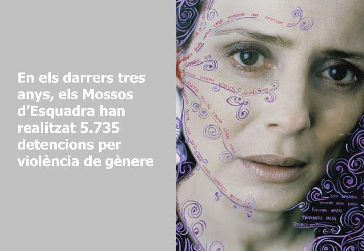 En els darrers tres anys, els Mossos d'Esquadra han realitzat 5.735 detencions per violència de gènere