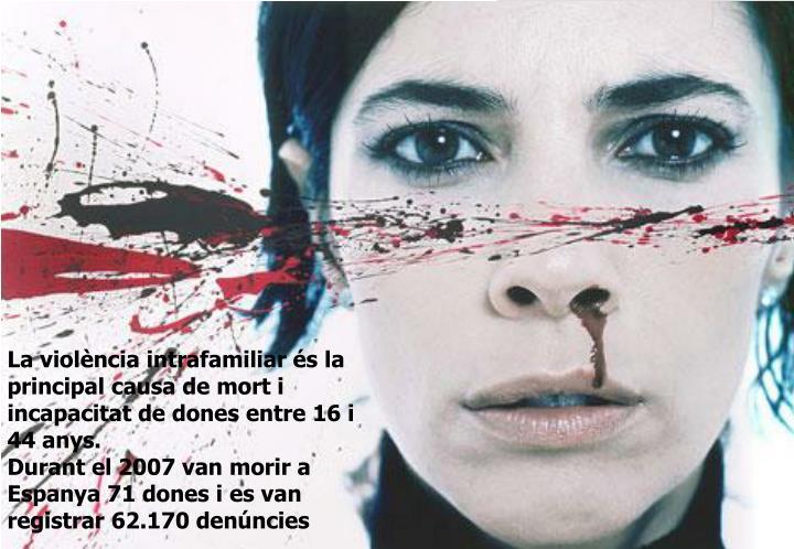 La violència intrafamiliar és la principal causa de mort i incapacitat de dones entre 16 i 44 anys.