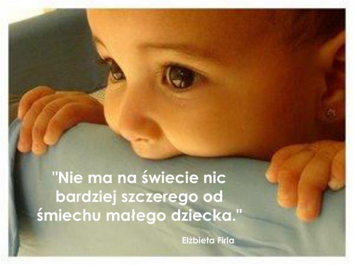 """""""Nie ma na świecie nic bardziej szczerego od śmiechu małego dziecka."""""""