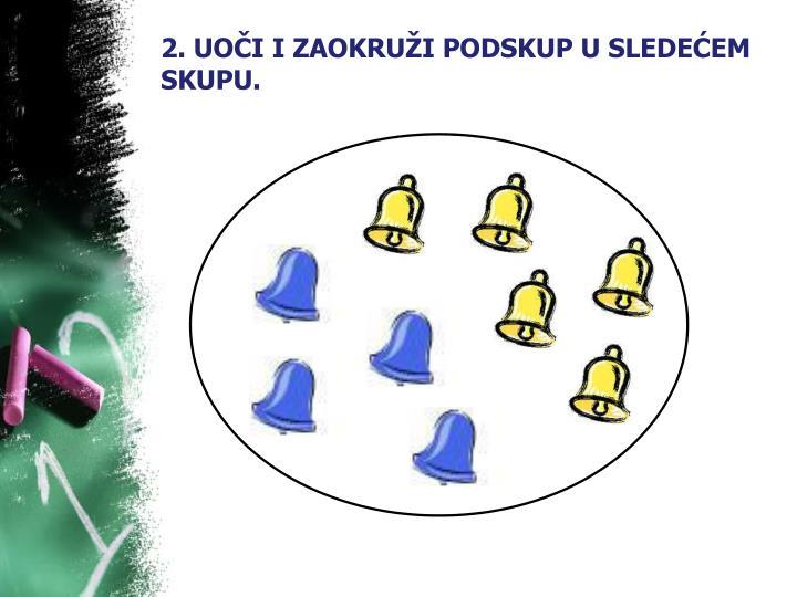 2. UOČI I ZAOKRUŽI PODSKUP U SLEDEĆEM SKUPU.