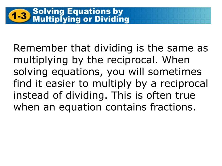 Remember that dividing is the same as multiplying by the reciprocal. When solving equations, you will sometimes find it easier to multiply by a reciprocal instead of dividing. This is often true when an equation contains fractions.