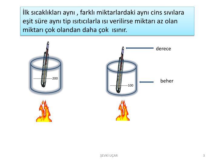 İlk sıcaklıkları aynı , farklı miktarlardaki aynı cins sıvılara eşit süre aynı tip ısıtıcılarla ısı verilirse miktarı az olan miktarı çok olandan daha çok  ısınır.