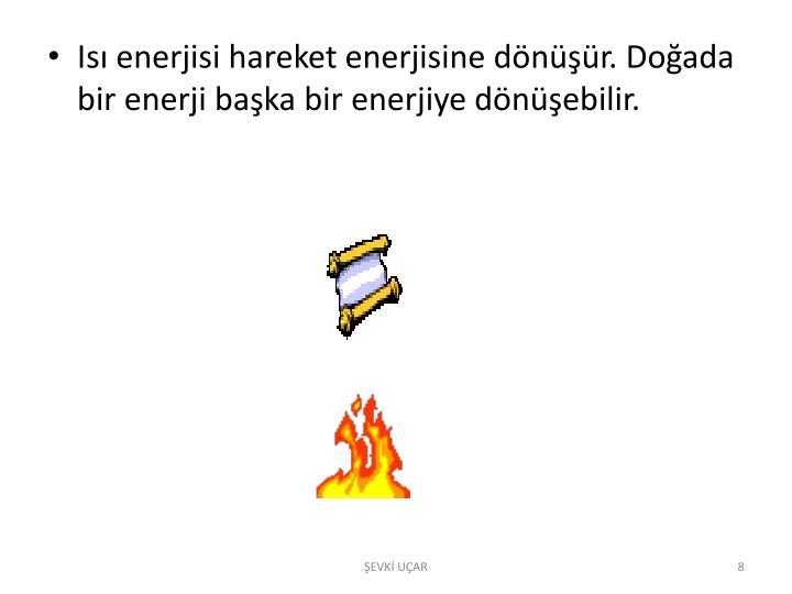 Isı enerjisi hareket enerjisine dönüşür. Doğada bir enerji başka bir enerjiye dönüşebilir.