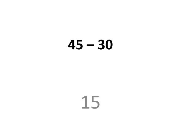 45 – 30