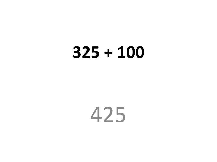 325 + 100