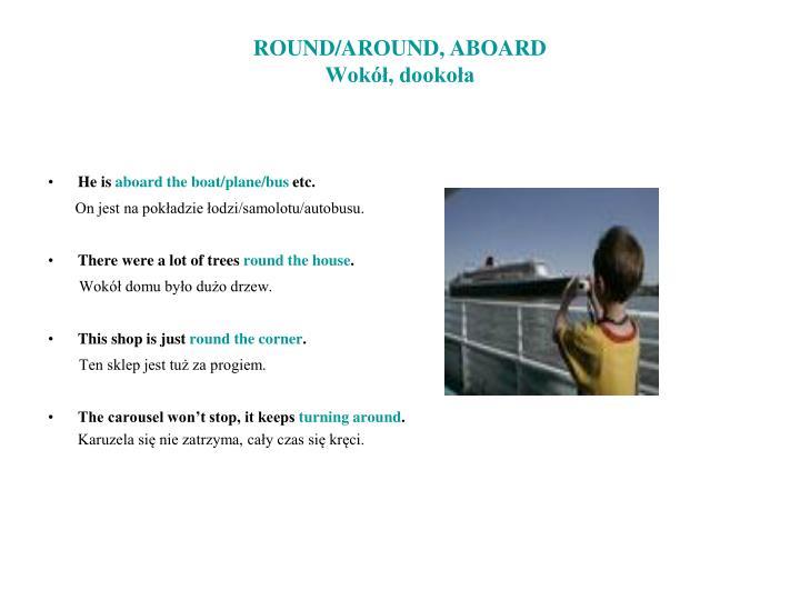 ROUND/AROUND, ABOARD