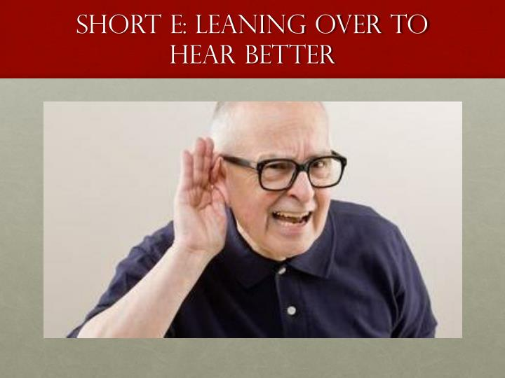 Short E: Leaning over to Hear Better