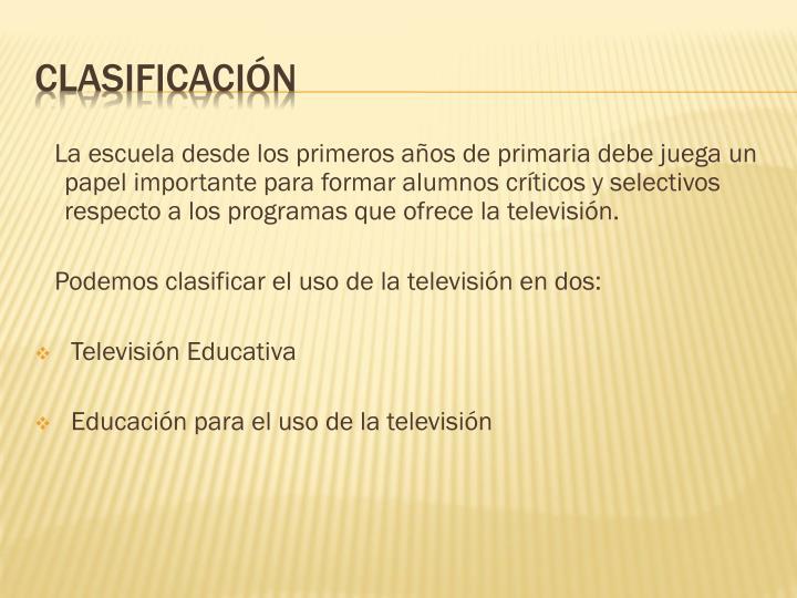 La escuela desde los primeros años de primaria debe juega un papel importante para formar alumnos críticos y selectivos respecto a los programas que ofrece la televisión.