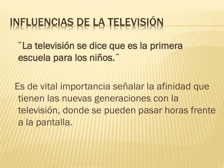 ¨La televisión se dice que es la primera    escuela para los niños.¨