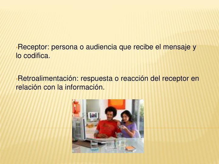Receptor: persona o audiencia que recibe el mensaje y lo codifica.