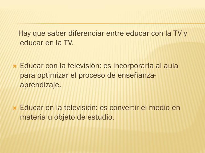Hay que saber diferenciar entre educar con la TV y educar en la TV.
