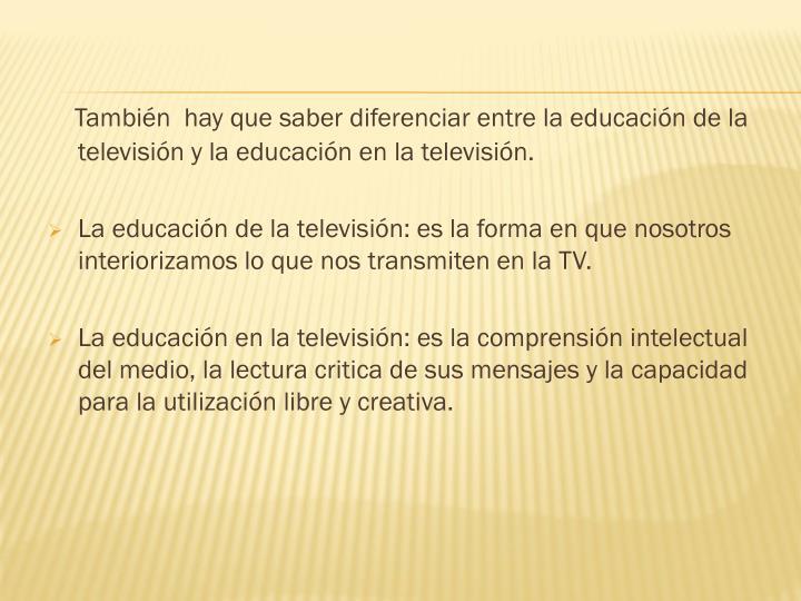 También  hay que saber diferenciar entre la educación de la televisión y la educación en la televisión.