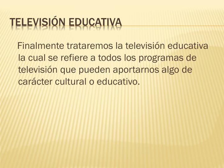 Finalmente trataremos la televisión educativa la cual se refiere a todos los programas de televisión que pueden aportarnos algo de carácter cultural o educativo.