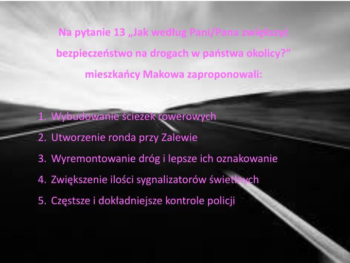 """Na pytanie 13 """"Jak według Pani/Pana zwiększyć bezpieczeństwo na drogach w państwa okolicy?"""" mieszkańcy Makowa zaproponowali:"""