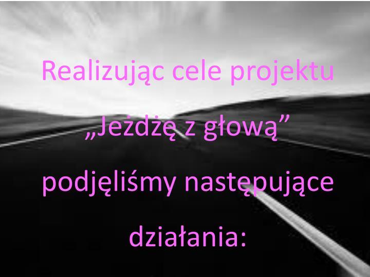 """Realizując cele projektu """"Jeżdżę z głową"""" podjęliśmy następujące działania:"""