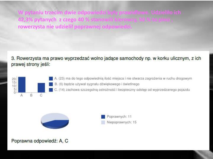 W pytaniu trzecim dwie odpowiedzi były prawidłowe. Udzieliło ich 42,3% pytanych  z czego 40 % stanowili kierowcy, 50 % to piesi , rowerzysta nie udzielił poprawnej odpowiedzi.