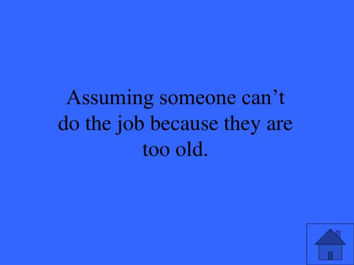 Assuming someone can't do the job because they are too old.