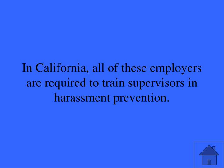 In California, all of these employers are required to train supervisors in harassment prevention.