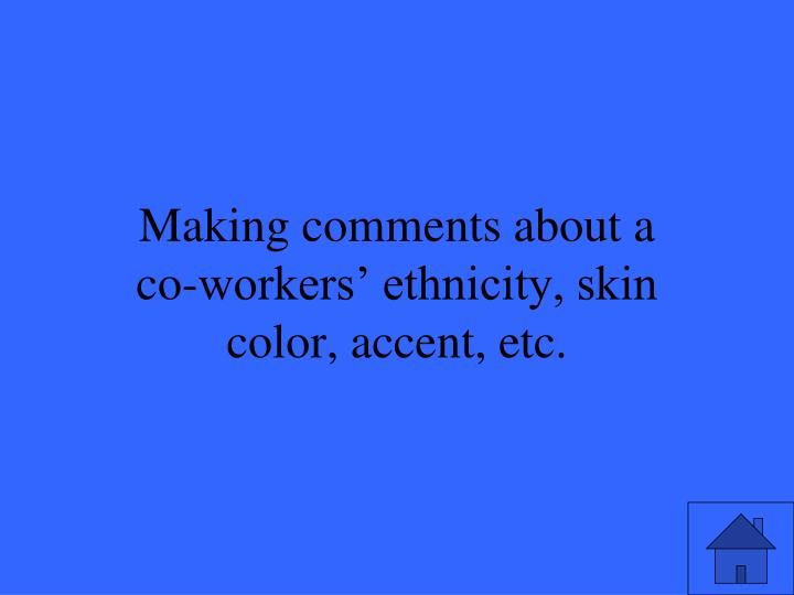 Making comments about a co-workers' ethnicity, skin color, accent, etc.