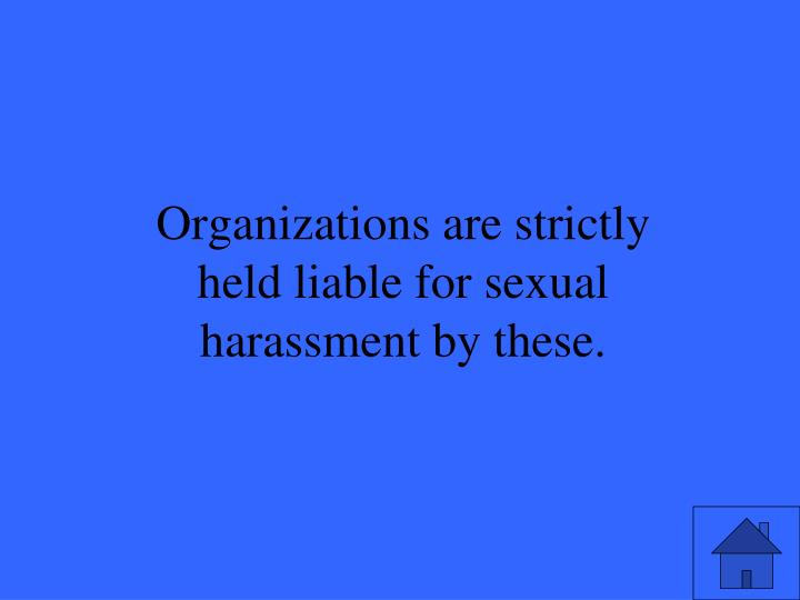 Organizations are strictly held liable for sexual harassment by these.