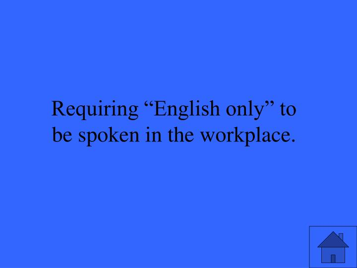 "Requiring ""English only"" to be spoken in the workplace."