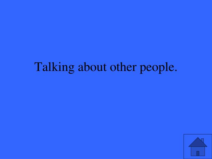 Talking about other people.