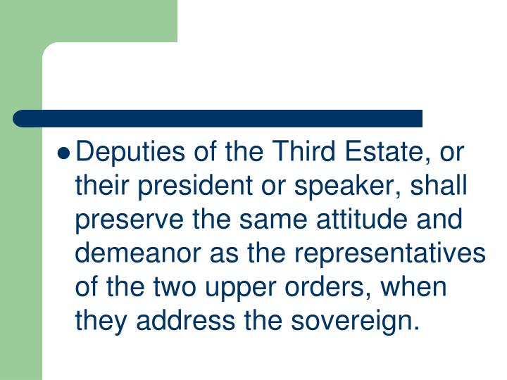 Deputies of the Third Estate, or their president or speaker, shall preserve the same attitude and demeanor as the representatives of the two upper orders, when they address the sovereign.