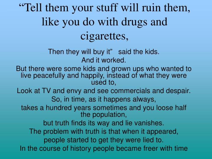 """Tell them your stuff will ruin them, like you do with drugs and cigarettes,"