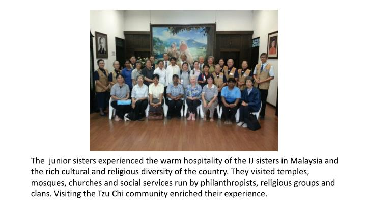The  junior sisters experienced the warm hospitality of the IJ sisters in Malaysia and the rich cultural and religious diversity of the country. They visited temples, mosques, churches and social services run by philanthropists, religious groups and clans. Visiting the Tzu Chi community enriched their experience.