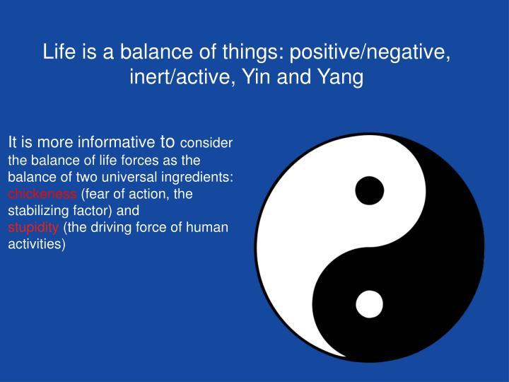 Life is a balance of things: positive/negative, inert/active, Yin and Yang
