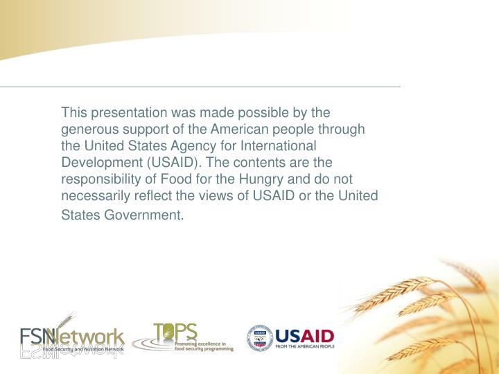 This presentation was made possible by the generous support of the American people through the United States Agency for International Development (USAID). The contents are the responsibility of Food for the Hungry and do not necessarily reflect the views of USAID or the United States Government.