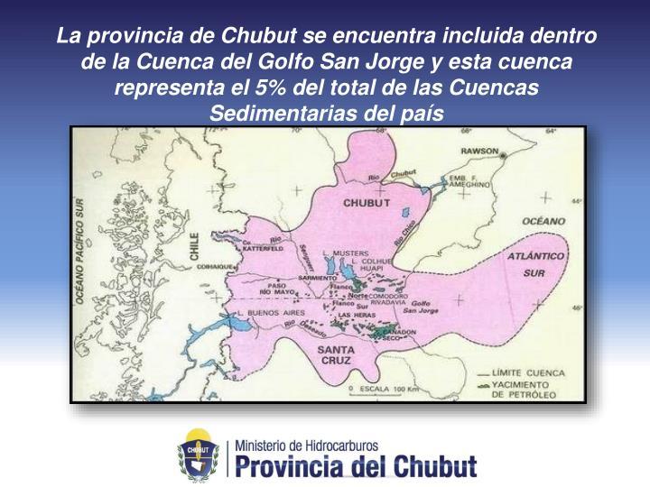 La provincia de Chubut se encuentra incluida dentro de la Cuenca del Golfo San Jorge y esta cuenca representa el 5% del total de las Cuencas Sedimentarias del país