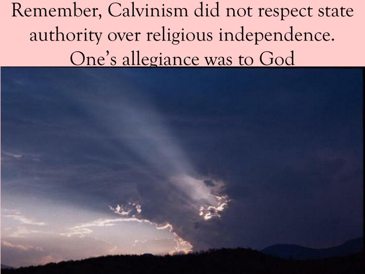 Remember, Calvinism did not respect state authority over religious independence.  One's allegiance was to God