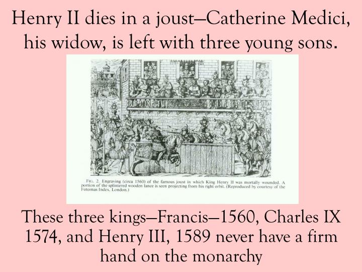 These three kings—Francis—1560, Charles IX 1574, and Henry III, 1589 never have a firm hand on the monarchy