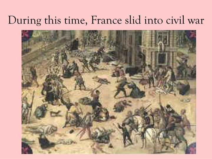 During this time, France slid into civil war