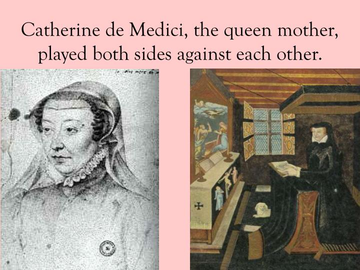 Catherine de Medici, the queen mother, played both sides against each other.