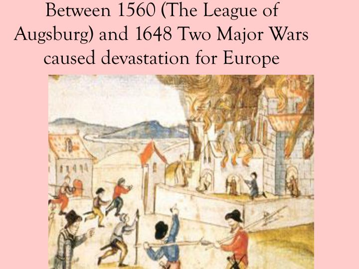 Between 1560 (The League of Augsburg) and 1648 Two Major Wars caused devastation for Europe