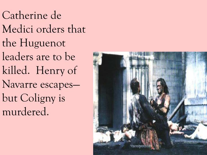 Catherine de Medici orders that the Huguenot leaders are to be killed.  Henry of Navarre escapes—but Coligny is murdered.