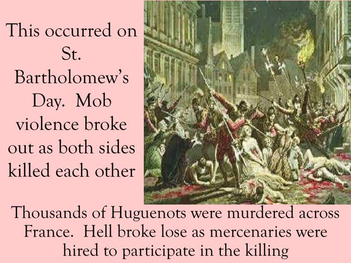 This occurred on St. Bartholomew's Day.  Mob violence broke out as both sides killed each other
