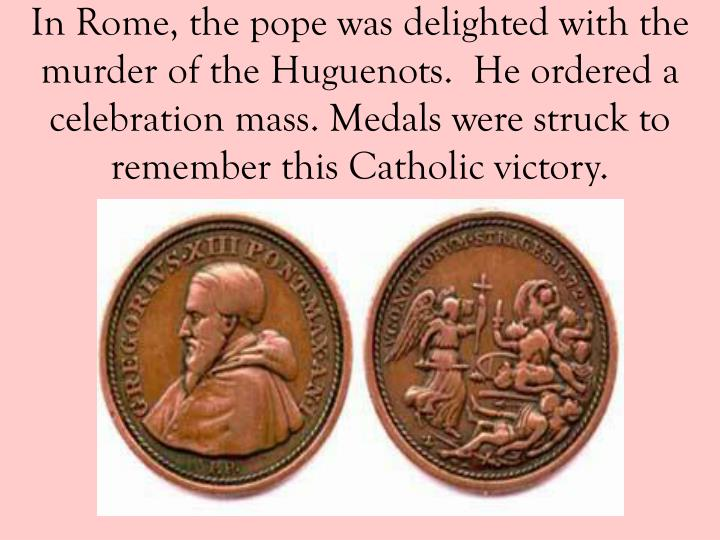 In Rome, the pope was delighted with the murder of the Huguenots.  He ordered a celebration mass. Medals were struck to remember this Catholic victory.