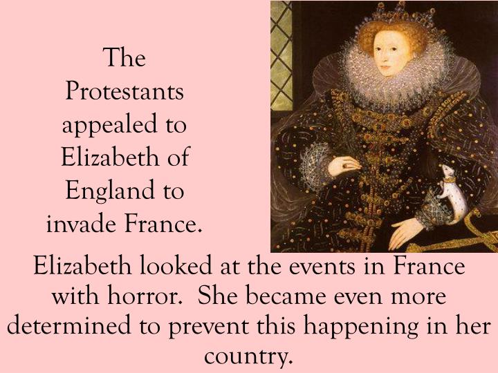 Elizabeth looked at the events in France with horror.  She became even more determined to prevent this happening in her country.